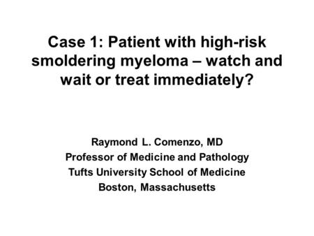 Case 1: Patient with high-risk smoldering myeloma – watch and wait or treat immediately? Raymond L. Comenzo, MD Professor of Medicine and Pathology Tufts.
