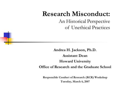 Andrea H. Jackson, Ph.D. Assistant Dean Howard University Office of Research and the Graduate School Responsible Conduct of Research (RCR) Workshop Tuesday,