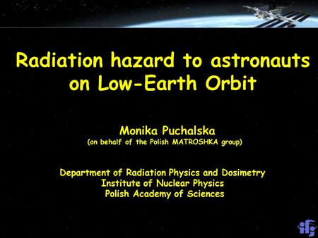 Radiation hazard to astronauts on Low-Earth Orbit Monika Puchalska (on behalf of the Polish MATROSHKA group) Department of Radiation Physics and Dosimetry.
