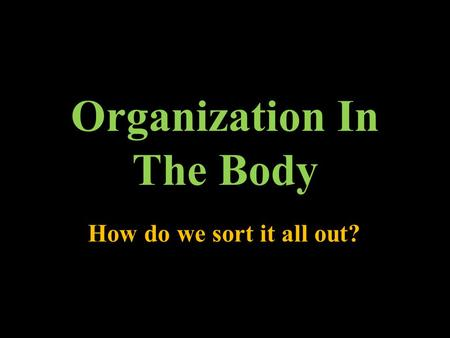 Organization In The Body How do we sort it all out?