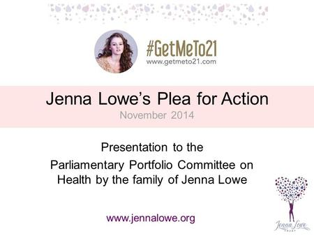Jenna Lowe's Plea for Action November 2014 Presentation to the Parliamentary Portfolio Committee on Health by the family of Jenna Lowe www.jennalowe.org.