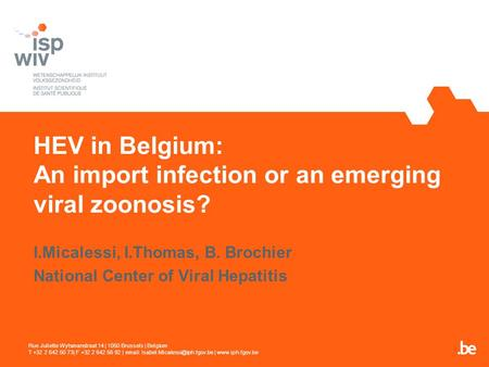 HEV in Belgium: An import infection or an emerging viral zoonosis? I.Micalessi, I.Thomas, B. Brochier National Center of Viral Hepatitis Rue Juliette Wytsmanstraat.