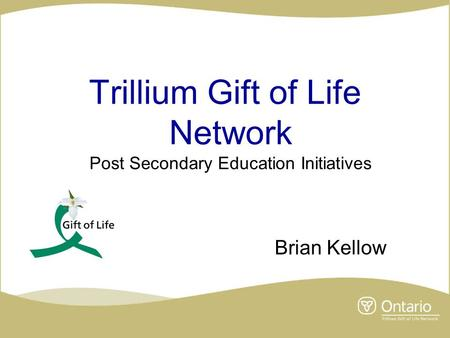 Trillium Gift of Life Network Post Secondary Education Initiatives Brian Kellow.