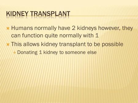  Humans normally have 2 kidneys however, they can function quite normally with 1  This allows kidney transplant to be possible  Donating 1 kidney to.