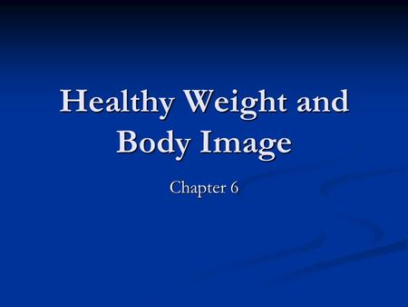 Healthy Weight and Body Image Chapter 6. Body Image The way you see your body The way you see your body How might messages sent by media images negatively.