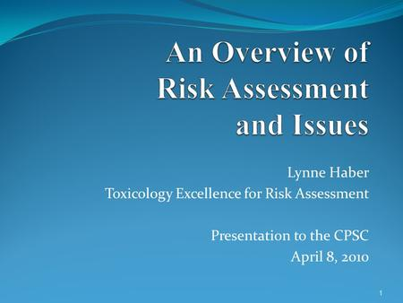 Lynne Haber Toxicology Excellence for Risk Assessment Presentation to the CPSC April 8, 2010 1.