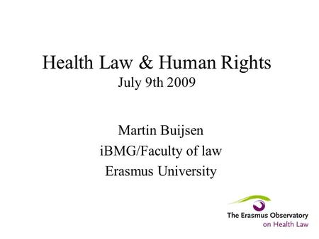 Health Law & Human Rights July 9th 2009 Martin Buijsen iBMG/Faculty of law Erasmus University.