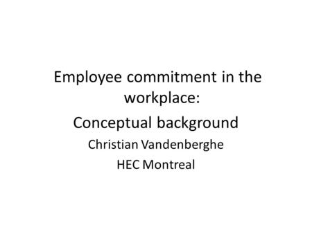 Employee commitment in the workplace: Conceptual background Christian Vandenberghe HEC Montreal.