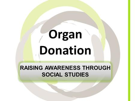 Organ Donation RAISING AWARENESS THROUGH SOCIAL STUDIES.
