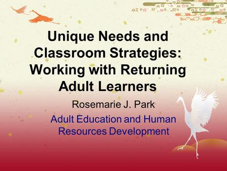 Rosemarie J. Park Adult Education and Human Resources Development Unique Needs and Classroom Strategies: Working with Returning Adult Learners.