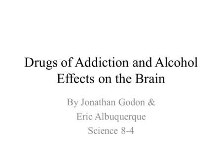Drugs of Addiction and Alcohol Effects on the Brain By Jonathan Godon & Eric Albuquerque Science 8-4.