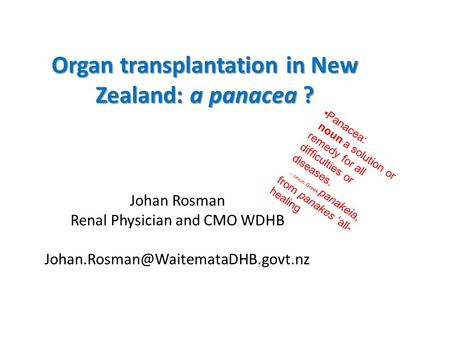 Organ transplantation in New Zealand: a panacea ? Johan Rosman Renal Physician and CMO WDHB Panacea: noun a solution.