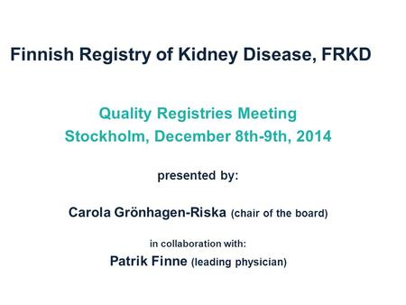 Finnish Registry of Kidney Disease, FRKD Quality Registries Meeting Stockholm, December 8th-9th, 2014 presented by: Carola Grönhagen-Riska (chair of the.