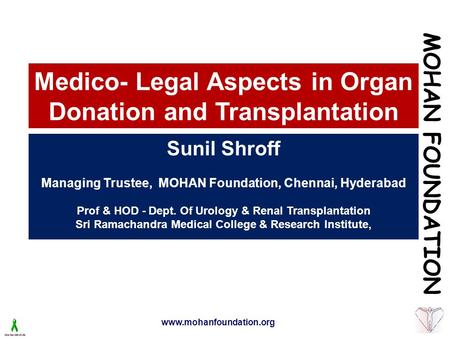 Www.mohanfoundation.org Medico- Legal Aspects in Organ Donation and Transplantation Sunil Shroff Managing Trustee, MOHAN Foundation, Chennai, Hyderabad.