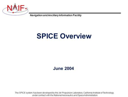 Navigation and Ancillary Information Facility NIF The SPICE system has been developed by the Jet Propulsion Laboratory, California Institute of Technology,