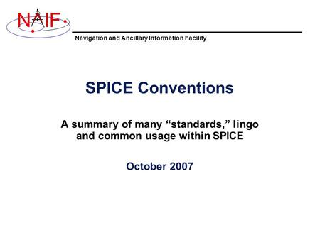 "Navigation and Ancillary Information Facility NIF SPICE Conventions A summary of many ""standards,"" lingo and common usage within SPICE October 2007."