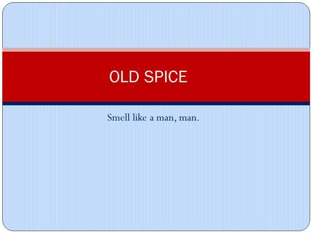 Smell like a man, man. OLD SPICE. Elements Speaker: Old Spice Man Audience: Men and Women Subject Matter: Old Spice Body Wash.