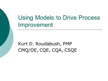 Using Models to Drive Process Improvement Kurt D. Roudabush, PMP CMQ/OE, CQE, CQA, CSQE.