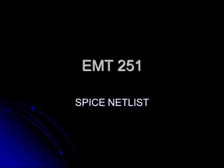 EMT 251 SPICE NETLIST. Introduction SPICE (Simulation with Integrated Circuits Emphasis) SPICE (Simulation with Integrated Circuits Emphasis) General.