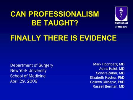 NYU School of Medicine CAN PROFESSIONALISM BE TAUGHT? FINALLY THERE IS EVIDENCE Department of Surgery New York University School of Medicine April 29,