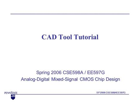 SP2006 CSE598A/EE597G CAD Tool Tutorial Spring 2006 CSE598A / EE597G Analog-Digital Mixed-Signal CMOS Chip Design.