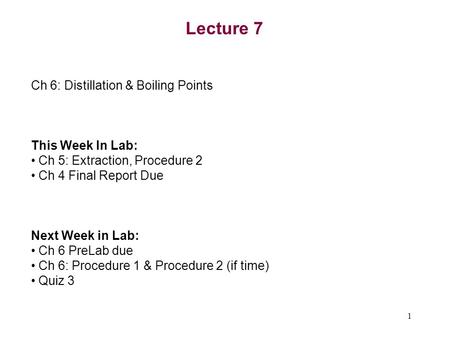 1 Lecture 7 Ch 6: Distillation & Boiling Points This Week In Lab: Ch 5: Extraction, Procedure 2 Ch 4 Final Report Due Next Week in Lab: Ch 6 PreLab due.