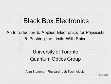 Black Box Electronics An Introduction to Applied Electronics for Physicists 5. Pushing the Limits With Spice University of Toronto Quantum Optics Group.