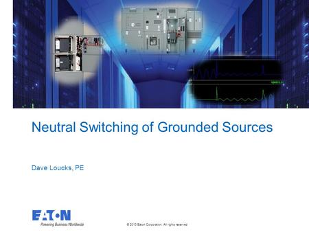 © 2010 Eaton Corporation. All rights reserved. Neutral Switching of Grounded Sources Dave Loucks, PE.
