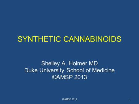 SYNTHETIC CANNABINOIDS Shelley A. Holmer MD Duke University School of Medicine ©AMSP 2013 © AMSP 20131.
