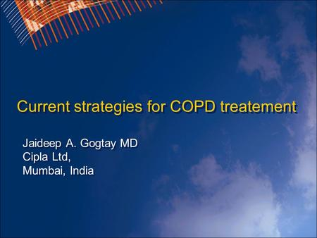 Current strategies for COPD treatement Jaideep A. Gogtay MD Cipla Ltd, Mumbai, India.