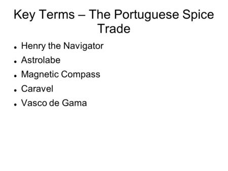 Key Terms – The Portuguese Spice Trade Henry the Navigator Astrolabe Magnetic Compass Caravel Vasco de Gama.