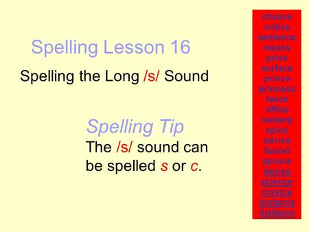 Spelling Lesson 16 Spelling the Long /s/ Sound chance notice sentence recess price surface prince princess twice office iceberg spice advice faucet spruce.