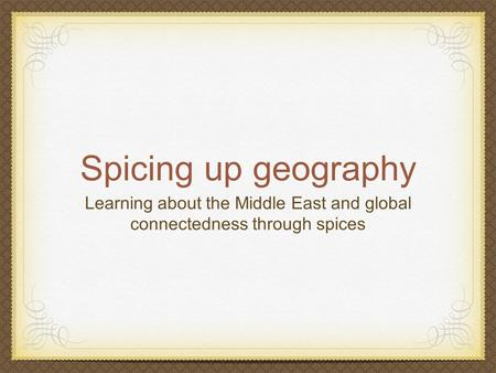 Spicing up geography Learning about the Middle East and global connectedness through spices.