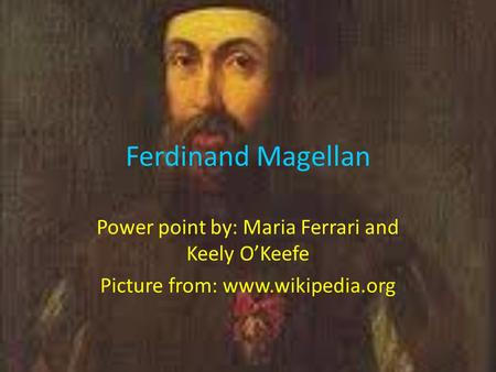 Ferdinand Magellan Power point by: Maria Ferrari and Keely O'Keefe Picture from: www.wikipedia.org.