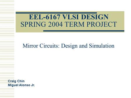 EEL-6167 VLSI DESIGN SPRING 2004 TERM PROJECT Mirror Circuits: Design and Simulation Craig Chin Miguel Alonso Jr.