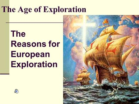 The Age of Exploration The Reasons for European Exploration.