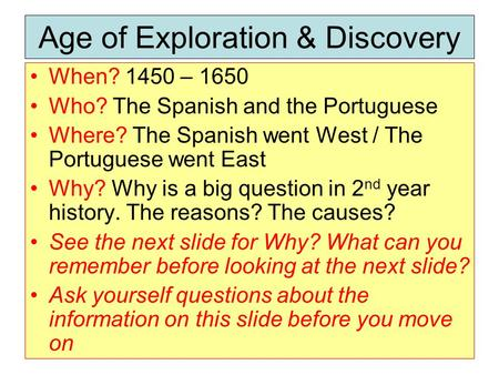 Age of Exploration & Discovery When? 1450 – 1650 Who? The Spanish and the Portuguese Where? The Spanish went West / The Portuguese went East Why? Why is.