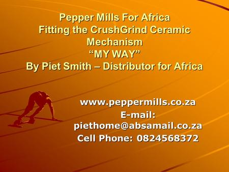 "E-mail: piethome@absamail.co.za Pepper Mills For Africa Fitting the CrushGrind Ceramic Mechanism ""MY WAY"" By Piet Smith – Distributor for Africa www.peppermills.co.za."