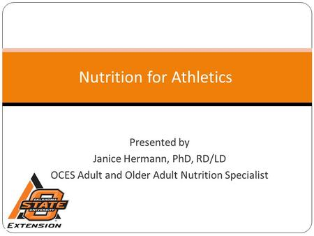 Nutrition for Athletics Presented by Janice Hermann, PhD, RD/LD OCES Adult and Older Adult Nutrition Specialist.