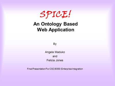 SPICE! An Ontology Based Web Application By Angela Maduko and Felicia Jones Final Presentation For CSCI8350: Enterprise Integration.