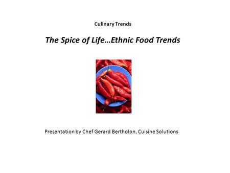 Culinary Trends The Spice of Life…Ethnic Food Trends Presentation by Chef Gerard Bertholon, Cuisine Solutions.
