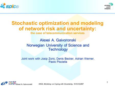 Alexei A. Gaivoronski IIASA, Workshop on Coping with Uncertainty, 10-12.12.2007 1 Stochastic optimization and modeling of network risk and uncertainty: