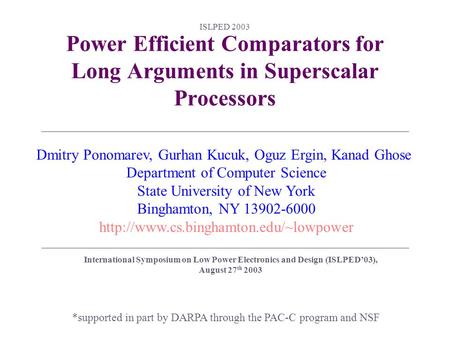 ISLPED 2003 Power Efficient Comparators for Long Arguments in Superscalar Processors *supported in part by DARPA through the PAC-C program and NSF Dmitry.