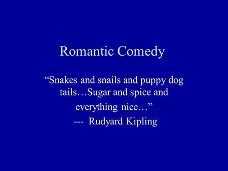 "Romantic Comedy ""Snakes and snails and puppy dog tails…Sugar and spice and everything nice…"" --- Rudyard Kipling."