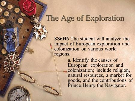 The Age of Exploration SS6H6 The student will analyze the impact of European exploration and colonization on various world regions. a. Identify the causes.
