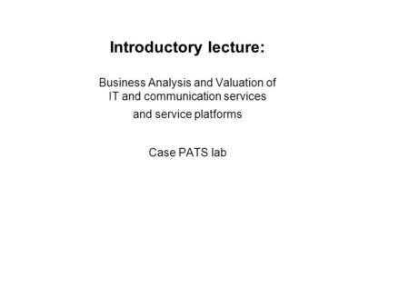 Introductory lecture: Business Analysis and Valuation of IT and communication services and service platforms Case PATS lab.