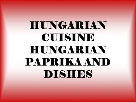 HUNGARIAN CUISINE HUNGARIAN PAPRIKA AND DISHES. The most characteristic element of Hungarian dishes, paprika was used as a medicinal and ornamental plant.