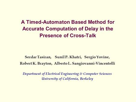 A Timed-Automaton Based Method for Accurate Computation of Delay in the Presence of Cross-Talk Serdar Tasiran, Sunil P. Khatri, Sergio Yovine, Robert K.