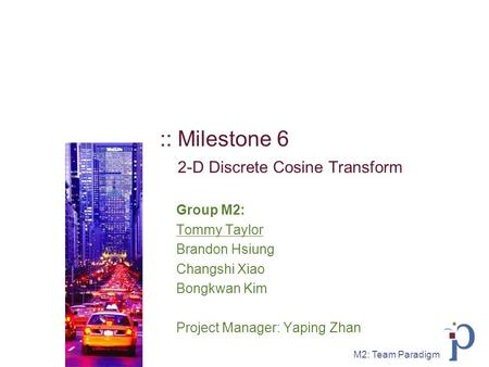M2: Team Paradigm :: Milestone 6 2-D Discrete Cosine Transform Group M2: Tommy Taylor Brandon Hsiung Changshi Xiao Bongkwan Kim Project Manager: Yaping.