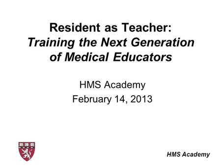 HMS Academy Resident as Teacher: Training the Next Generation of Medical Educators HMS Academy February 14, 2013.